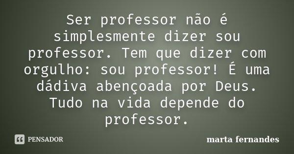 Ser professor não é simplesmente dizer sou professor. Tem que dizer com orgulho: sou professor! É uma dádiva abençoada por Deus. Tudo na vida depende do profess... Frase de marta fernandes.