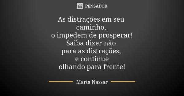 As distrações em seu caminho, o impedem de prosperar! Saiba dizer não para as distrações, e continue olhando para frente!... Frase de Marta Nassar.