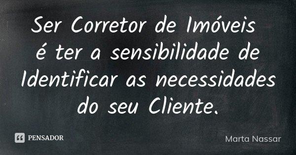 Ser Corretor de Imóveis é ter a sensibilidade de Identificar as necessidades do seu Cliente.... Frase de Marta Nassar.