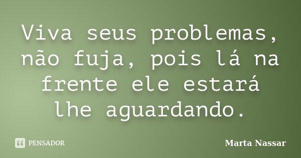 Viva seus problemas, não fuja, pois lá na frente ele estará lhe aguardando.... Frase de Marta Nassar.