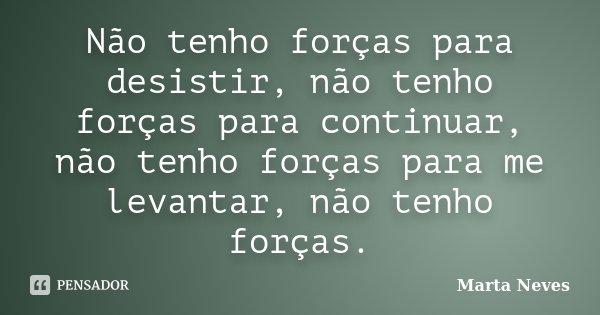 Não tenho forças para desistir, não tenho forças para continuar, não tenho forças para me levantar, não tenho forças.... Frase de Marta Neves.