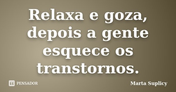 Relaxa e goza, depois a gente esquece os transtornos.... Frase de Marta Suplicy.