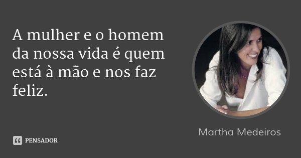 A mulher e o homem da nossa vida é quem está à mão e nos faz feliz.... Frase de Martha Medeiros.