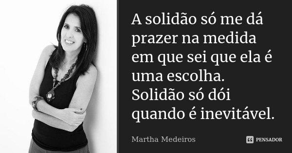 A solidão só me dá prazer na medida em que sei que ela é uma escolha. Solidão só dói quando é inevitável.... Frase de Martha Medeiros.