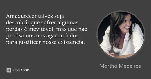 Amadurecer talvez seja descobrir que sofrer algumas perdas é inevitável, mas que não precisamos nos agarrar à dor para justificar nossa existência.... Frase de Martha Medeiros.