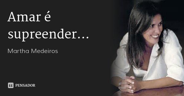 Amar é supreender...... Frase de Martha Medeiros.