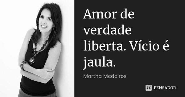 Amor de verdade liberta. Vício é jaula.... Frase de Martha Medeiros.