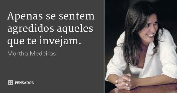 Apenas se sentem agredidos aqueles que te invejam.... Frase de Martha Medeiros.