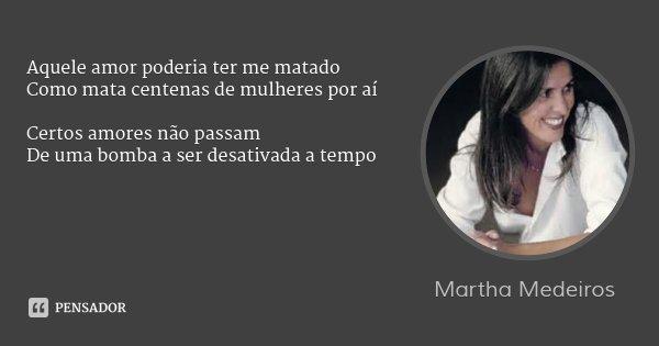 Aquele amor poderia ter me matado Como mata centenas de mulheres por aí Certos amores não passam De uma bomba a ser desativada a tempo... Frase de Martha Medeiros.