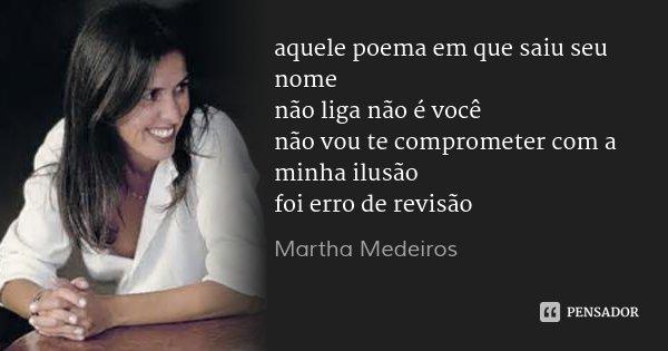 aquele poema em que saiu seu nome não liga não é você não vou te comprometer com a minha ilusão foi erro de revisão... Frase de Martha Medeiros.