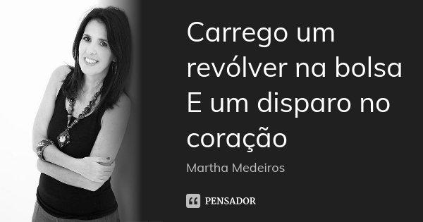 Carrego um revólver na bolsa E um disparo no coração... Frase de Martha Medeiros.