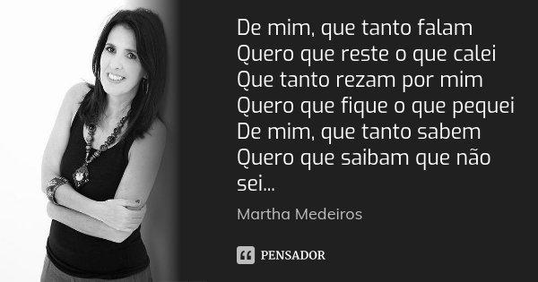 De mim, que tanto falam Quero que reste o que calei Que tanto rezam por mim Quero que fique o que pequei De mim, que tanto sabem Quero que saibam que não sei...... Frase de Martha Medeiros.