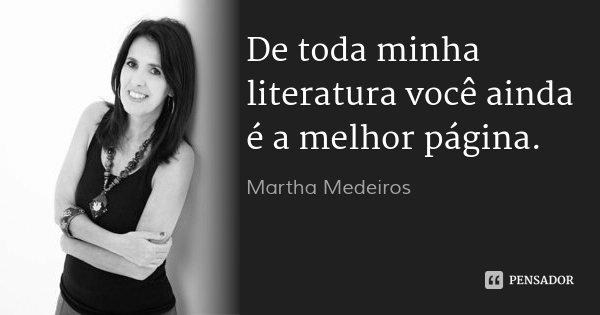 De toda minha literatura você ainda é a melhor página.... Frase de Martha Medeiros.