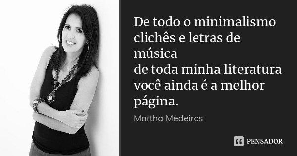 De todo o minimalismo clichês e letras de música de toda minha literatura você ainda é a melhor página.... Frase de Martha Medeiros.