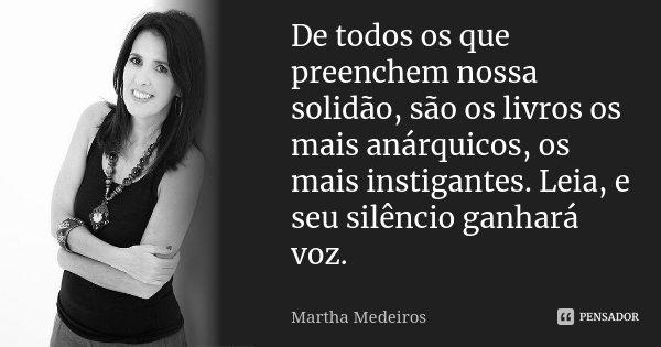 De todos os que preenchem nossa solidão, são os livros os mais anárquicos, os mais instigantes. Leia, e seu silêncio ganhará voz.... Frase de Martha Medeiros.