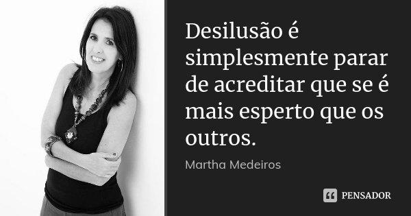 Desilusão é simplesmente parar de acreditar que se é mais esperto que os outros.... Frase de Martha Medeiros.
