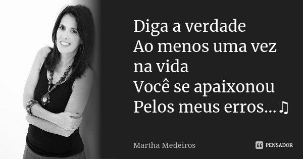 Diga a verdade Ao menos uma vez na vida Você se apaixonou Pelos meus erros...♫... Frase de Martha Medeiros.
