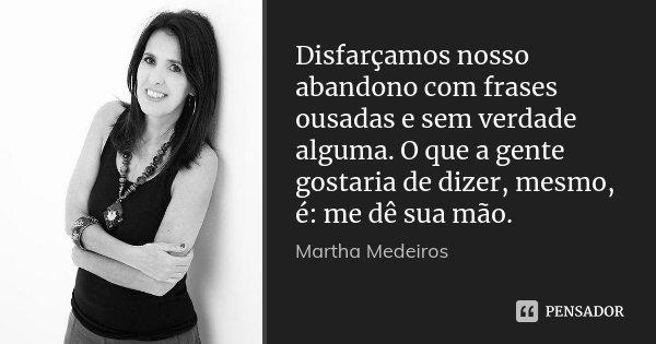 Disfarçamos nosso abandono com frases ousadas e sem verdade alguma. O que a gente gostaria de dizer, mesmo, é: me dê sua mão.... Frase de Martha Medeiros.