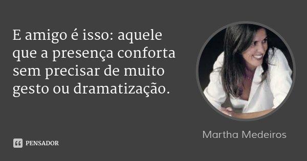 E amigo é isso: aquele que a presença conforta sem precisar de muito gesto ou dramatização.... Frase de Martha Medeiros.