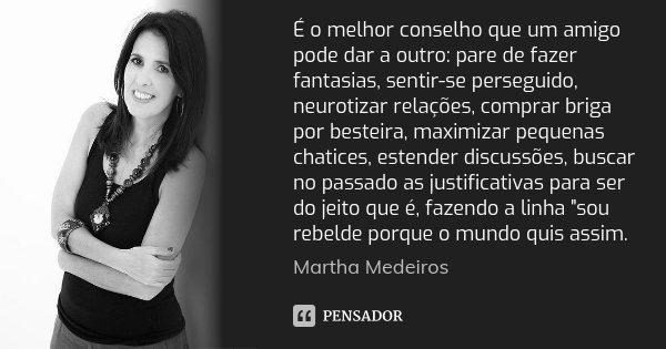 É o melhor conselho que um amigo pode dar a outro: pare de fazer fantasias, sentir-se perseguido, neurotizar relações, comprar briga por besteira, maximizar peq... Frase de Martha Medeiros.