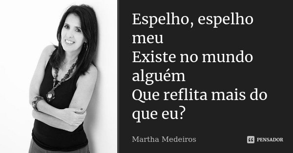 Espelho, espelho meu Existe no mundo alguém Que reflita mais do que eu?... Frase de Martha Medeiros.