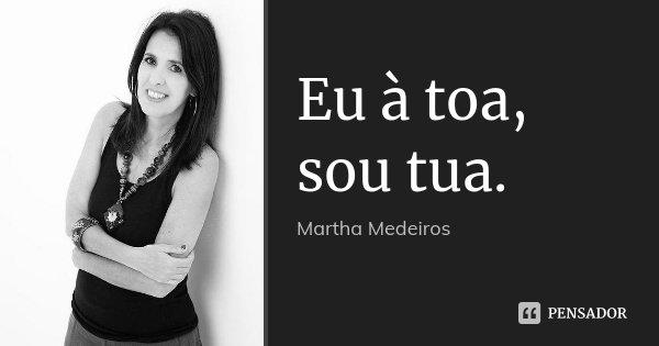 Eu à toa, sou tua.... Frase de Martha Medeiros.
