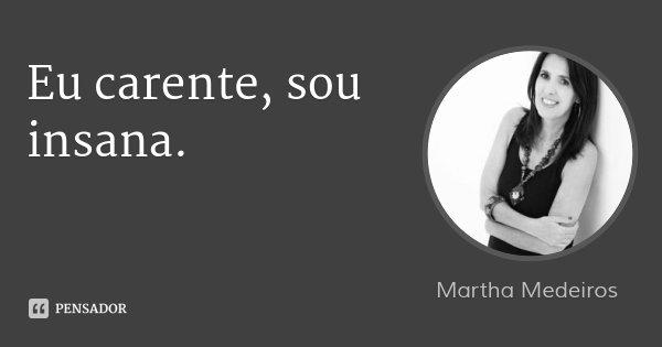 Eu carente, sou insana.... Frase de Martha Medeiros.