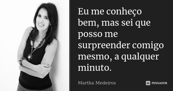 Eu me conheço bem, mas sei que posso me surpreender comigo mesmo, a qualquer minuto.... Frase de Martha Medeiros.