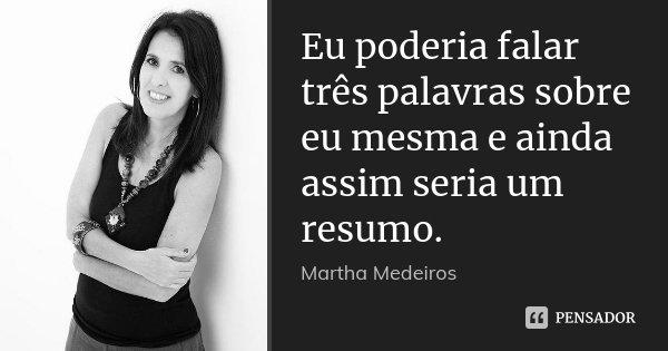 Eu poderia falar três palavras sobre eu mesma e ainda assim seria um resumo.... Frase de Martha Medeiros.