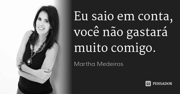 Eu saio em conta, você não gastará muito comigo.... Frase de Martha Medeiros.