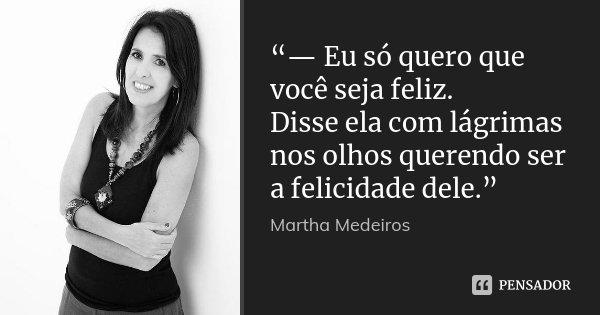 """""""— Eu só quero que você seja feliz. Disse ela com lágrimas nos olhos querendo ser a felicidade dele.""""... Frase de Martha Medeiros."""