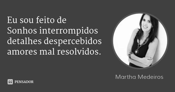 Eu sou feito de Sonhos interrompidos detalhes despercebidos amores mal resolvidos.... Frase de Martha Medeiros.