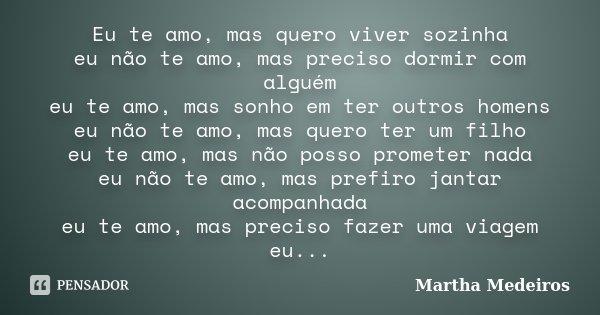 Eu te amo, mas quero viver sozinha eu não te amo, mas preciso dormir com alguém eu te amo, mas sonho em ter outros homens eu não te amo, mas quero ter um filho ... Frase de Martha Medeiros.