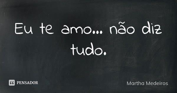 Eu te amo... não diz tudo.... Frase de Martha Medeiros.