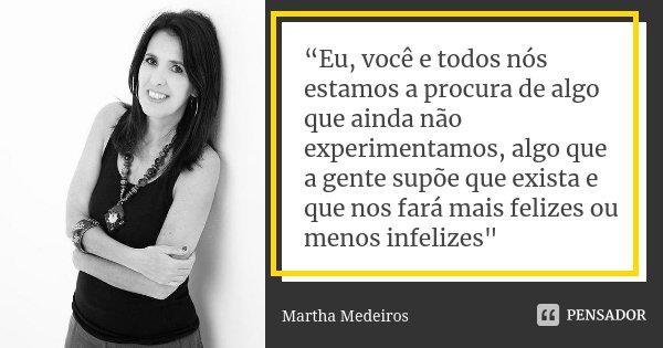 """""""Eu, você e todos nós estamos a procura de algo que ainda não experimentamos, algo que a gente supõe que exista e que nos fará mais felizes ou menos infelizes&q... Frase de Martha Medeiros."""