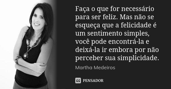 Faça o que for necessário para ser feliz. Mas não se esqueça que a felicidade é um sentimento simples, você pode encontrá-la e deixá-la ir embora por não perceb... Frase de Martha Medeiros.
