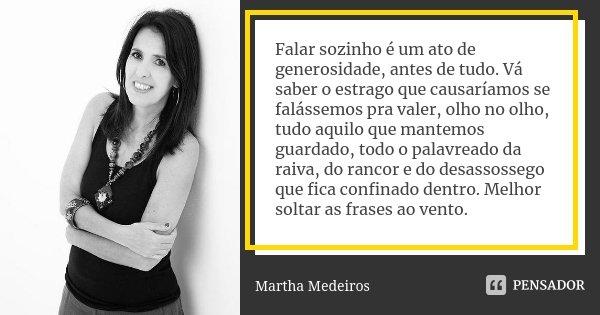 Falar sozinho é um ato de generosidade, antes de tudo. Vá saber o estrago que causaríamos se falássemos pra valer, olho no olho, tudo aquilo que mantemos guarda... Frase de Martha Medeiros.