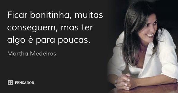 Ficar bonitinha, muitas conseguem, mas ter algo é para poucas.... Frase de Martha Medeiros.