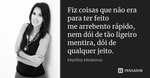 Fiz coisas que não era para ter feito me arrebento rápido, nem dói de tão ligeiro mentira, dói de qualquer jeito.... Frase de Martha Medeiros.