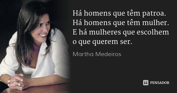 Há homens que têm patroa. Há homens que têm mulher. E há mulheres que escolhem o que querem ser.... Frase de Martha Medeiros.