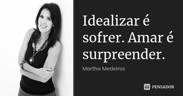 Idealizar é sofrer. Amar é surpreender.... Frase de Martha Medeiros.