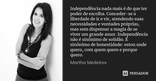 Independência nada mais é do que ter poder de escolha. Conceder-se a liberdade de ir e vir, atendendo suas necessidades e vontades próprias, mas sem dispensar a... Frase de Martha Medeiros.