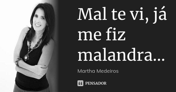 Mal te vi, já me fiz malandra...... Frase de Martha Medeiros.