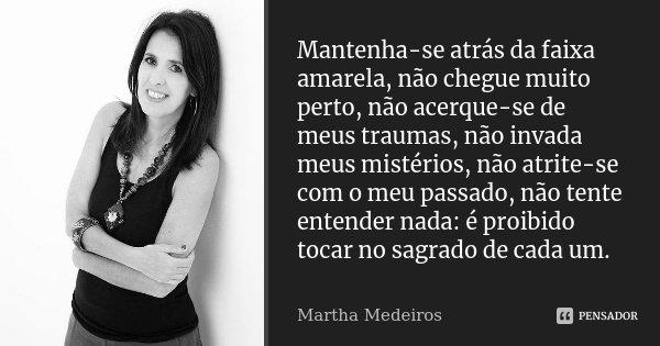 Mantenha-se atrás da faixa amarela, não chegue muito perto, não acerque-se de meus traumas, não invada meus mistérios, não atrite-se com o meu passado, não tent... Frase de Martha Medeiros.