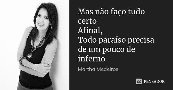 Mas não faço tudo certo Afinal, Todo paraíso precisa de um pouco de inferno... Frase de Martha Medeiros.