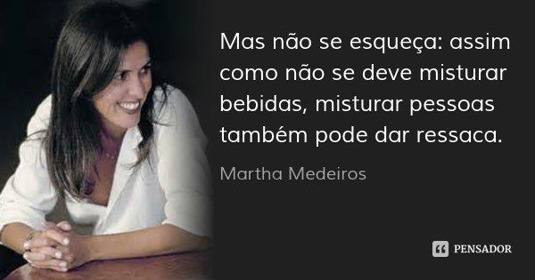 Mas não se esqueça: assim como não se deve misturar bebidas, misturar pessoas também pode dar ressaca.... Frase de Martha Medeiros.