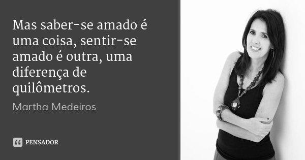 Mas saber-se amado é uma coisa, sentir-se amado é outra, uma diferença de quilômetros.... Frase de Martha Medeiros.