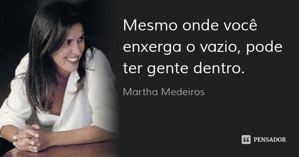Mesmo onde você enxerga o vazio, pode ter gente dentro.... Frase de Martha Medeiros.
