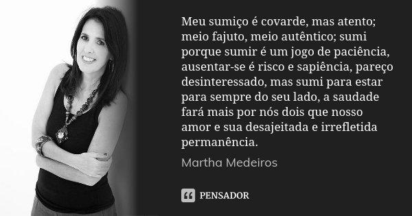 Meu sumiço é covarde, mas atento; meio fajuto, meio autêntico; sumi porque sumir é um jogo de paciência, ausentar-se é risco e sapiência, pareço desinteressado,... Frase de Martha Medeiros.