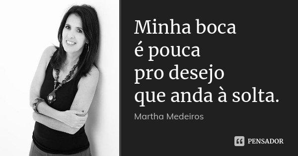 Minha boca é pouca pro desejo que anda à solta.... Frase de Martha Medeiros.